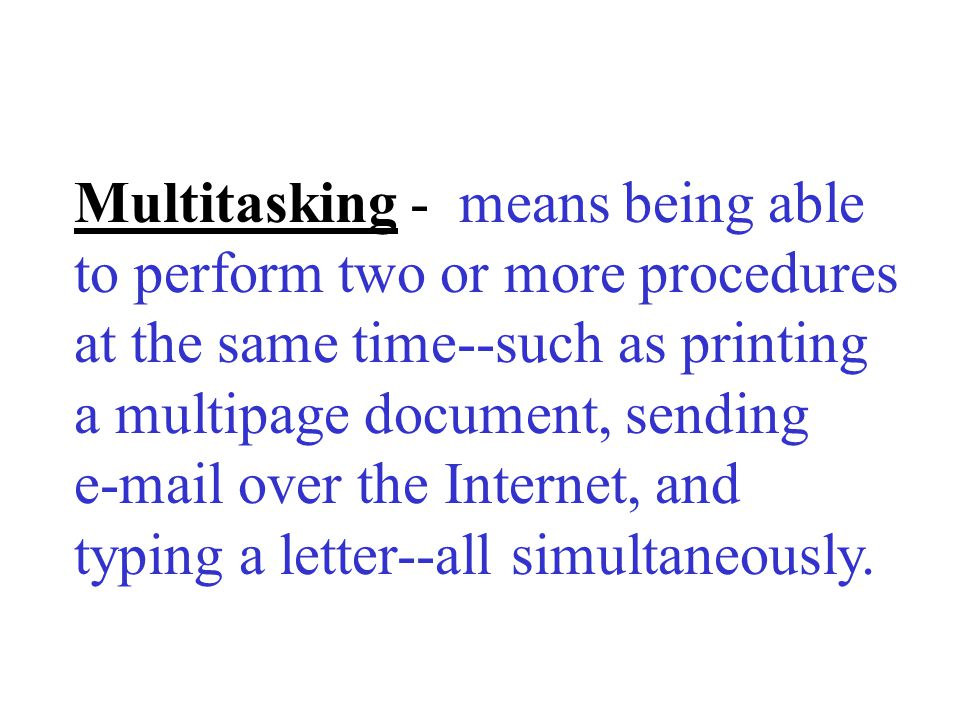 Multitasking - means being able to perform two or more procedures at the same time--such as printing a multipage document, sending  over the Internet, and typing a letter--all simultaneously.