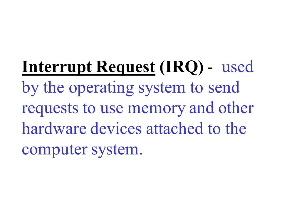 Interrupt Request (IRQ) - used by the operating system to send requests to use memory and other hardware devices attached to the computer system.