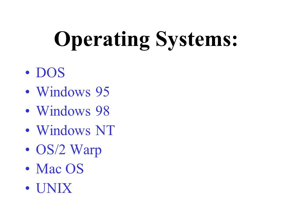Operating Systems: DOS Windows 95 Windows 98 Windows NT OS/2 Warp
