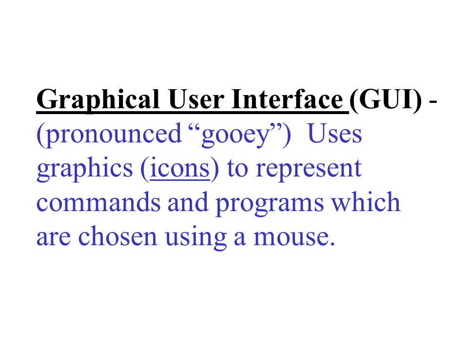 Graphical User Interface (GUI) - (pronounced gooey ) Uses graphics (icons) to represent commands and programs which are chosen using a mouse.