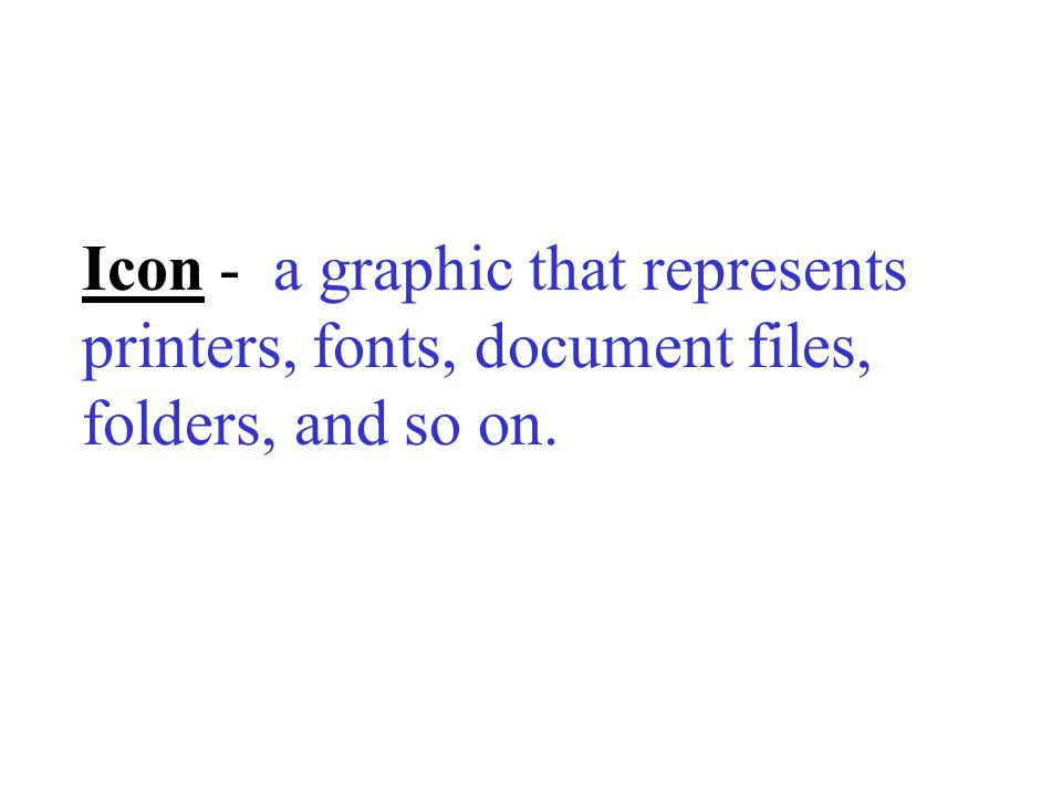 Icon - a graphic that represents printers, fonts, document files, folders, and so on.
