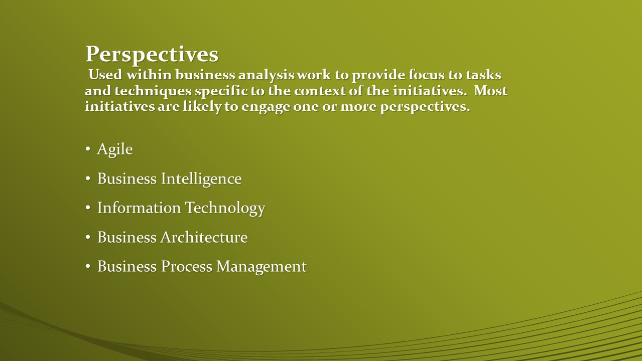 Perspectives Used within business analysis work to provide focus to tasks and techniques specific to the context of the initiatives. Most initiatives are likely to engage one or more perspectives.