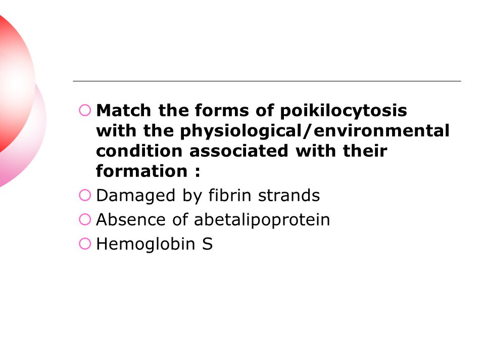 Match the forms of poikilocytosis with the physiological/environmental condition associated with their formation :