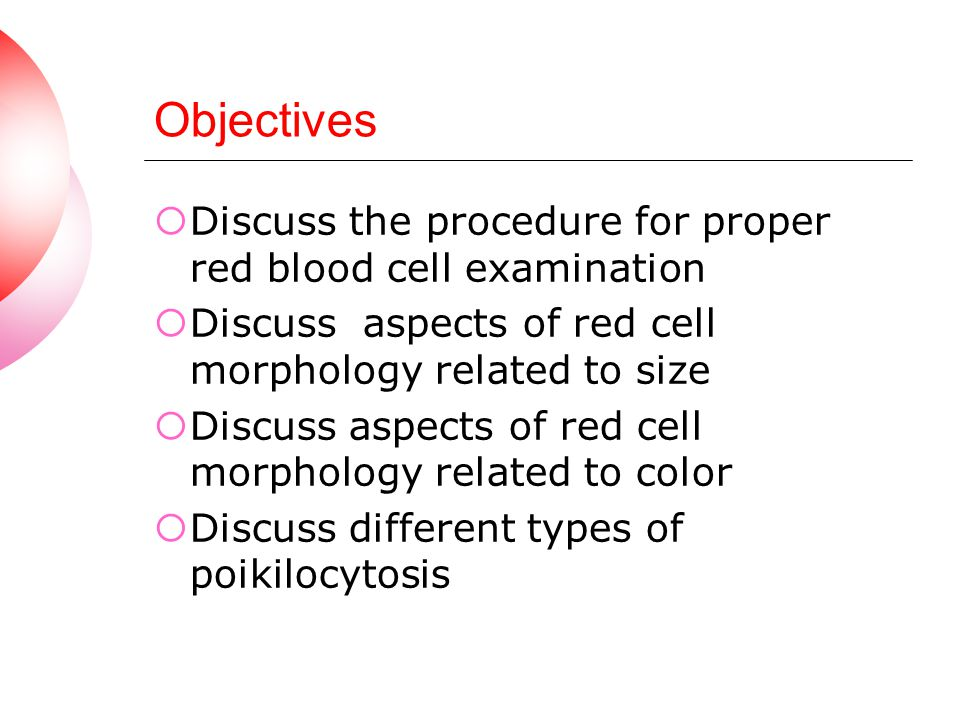 Objectives Discuss the procedure for proper red blood cell examination