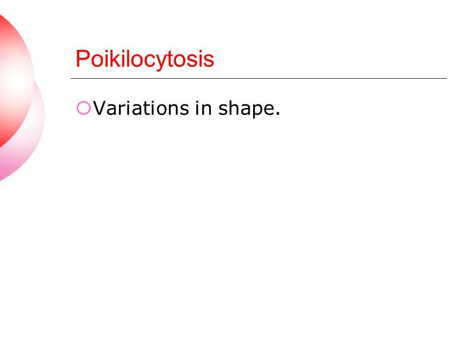 Poikilocytosis Variations in shape.