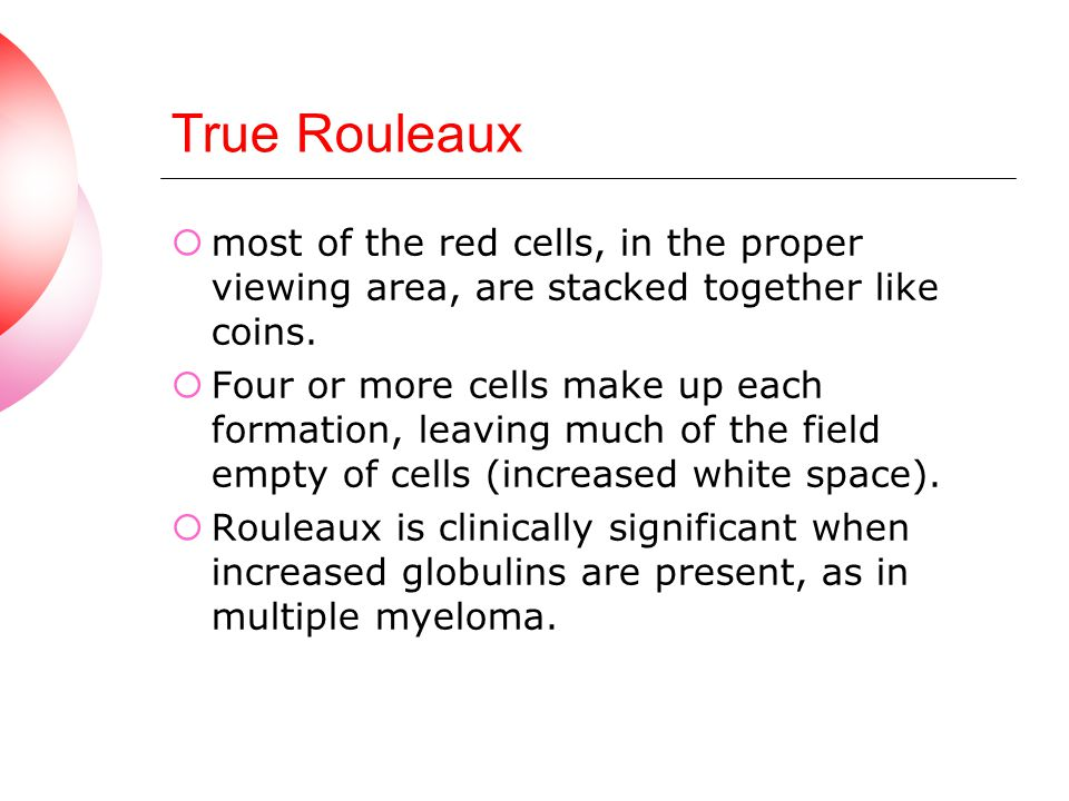 True Rouleaux most of the red cells, in the proper viewing area, are stacked together like coins.
