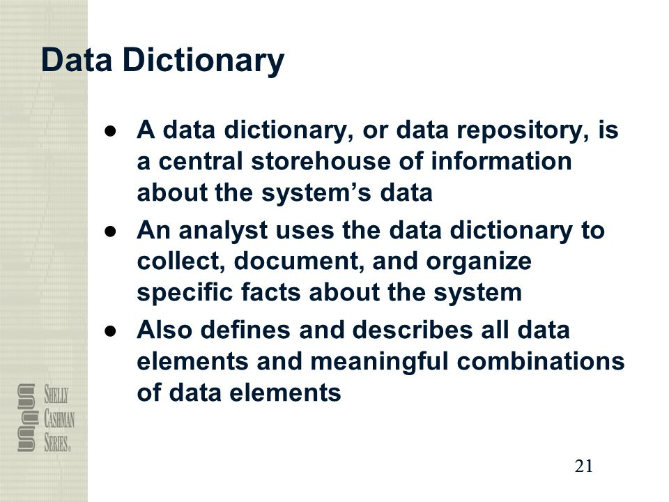 Data Dictionary A data dictionary, or data repository, is a central storehouse of information about the system's data.