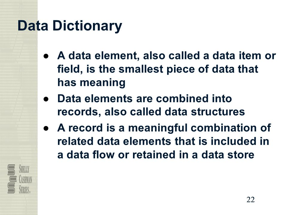 Data Dictionary A data element, also called a data item or field, is the smallest piece of data that has meaning.