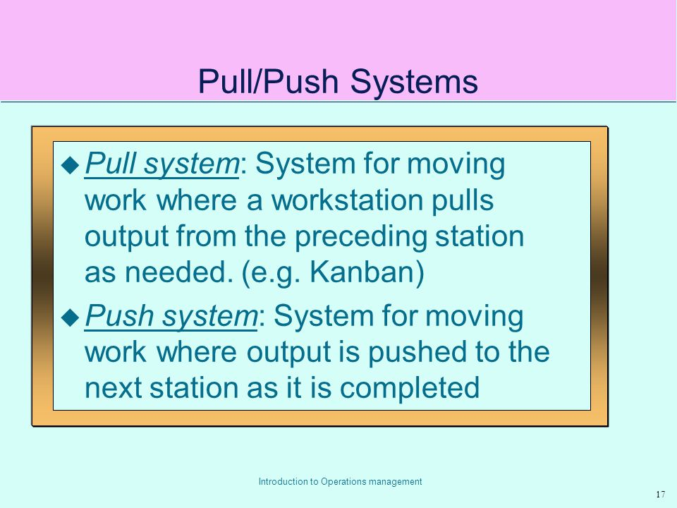 Pull/Push Systems Pull system: System for moving work where a workstation pulls output from the preceding station as needed. (e.g. Kanban)