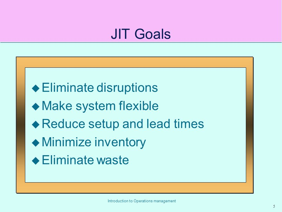 JIT Goals Eliminate disruptions Make system flexible
