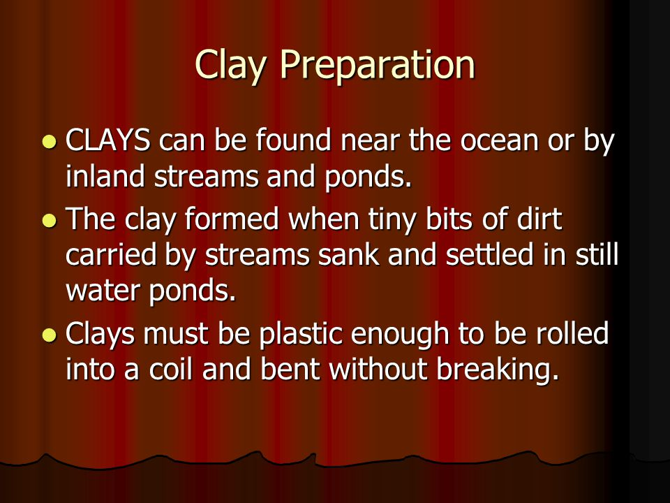 Clay Preparation CLAYS can be found near the ocean or by inland streams and ponds.