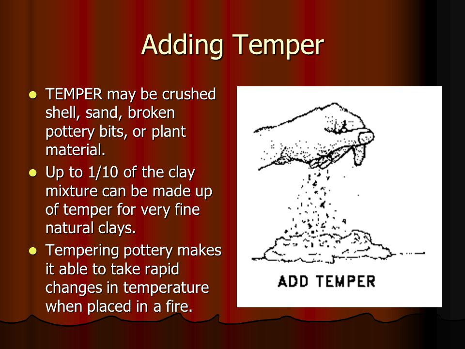 Adding Temper TEMPER may be crushed shell, sand, broken pottery bits, or plant material.