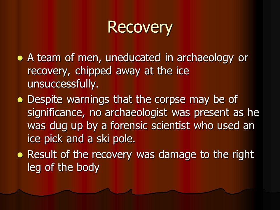 Recovery A team of men, uneducated in archaeology or recovery, chipped away at the ice unsuccessfully.