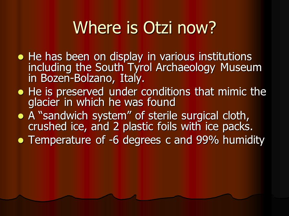 Where is Otzi now He has been on display in various institutions including the South Tyrol Archaeology Museum in Bozen-Bolzano, Italy.