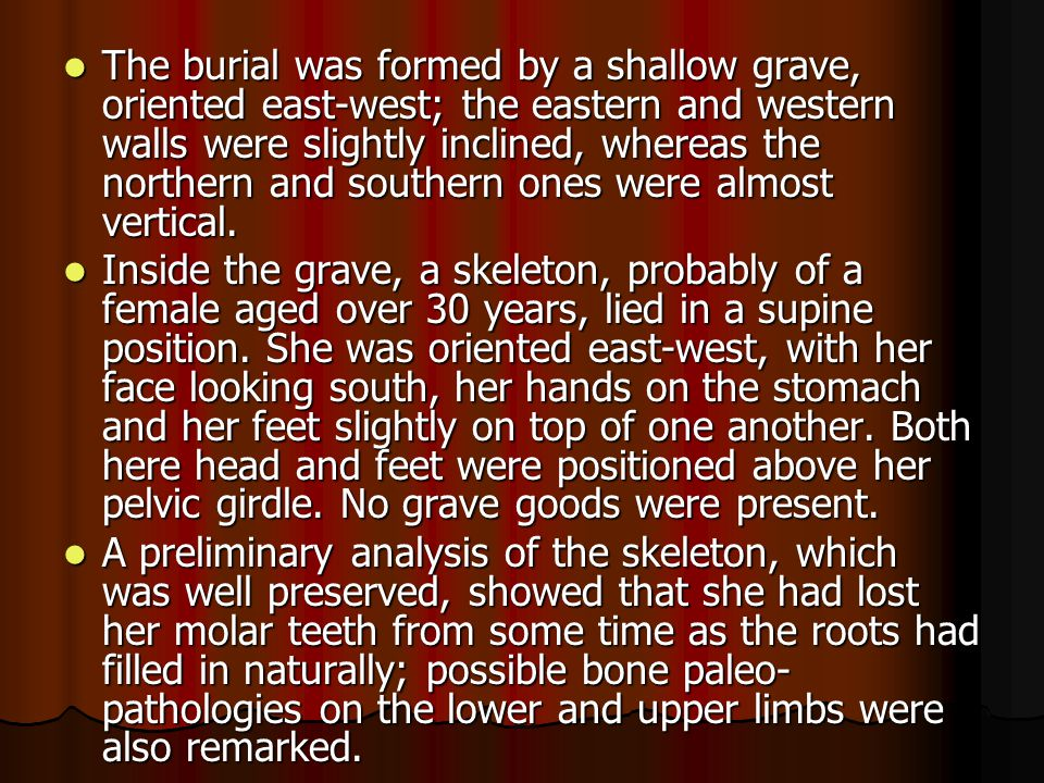 The burial was formed by a shallow grave, oriented east-west; the eastern and western walls were slightly inclined, whereas the northern and southern ones were almost vertical.