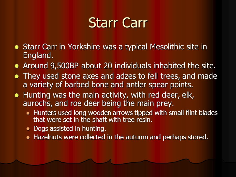 Starr Carr Starr Carr in Yorkshire was a typical Mesolithic site in England. Around 9,500BP about 20 individuals inhabited the site.