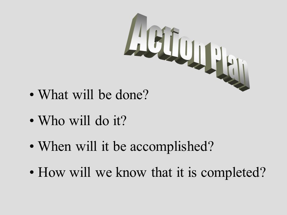 Action Plan What will be done. Who will do it. When will it be accomplished.