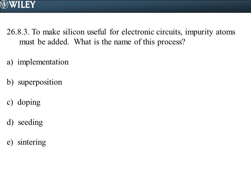 To make silicon useful for electronic circuits, impurity atoms must be added. What is the name of this process