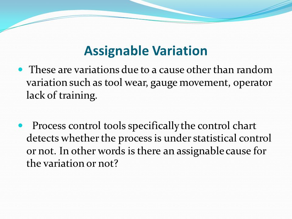 "assignable variation What is an example of special cause in these examples, the cause of the variation would be ""assignable"" which is ""special cause."