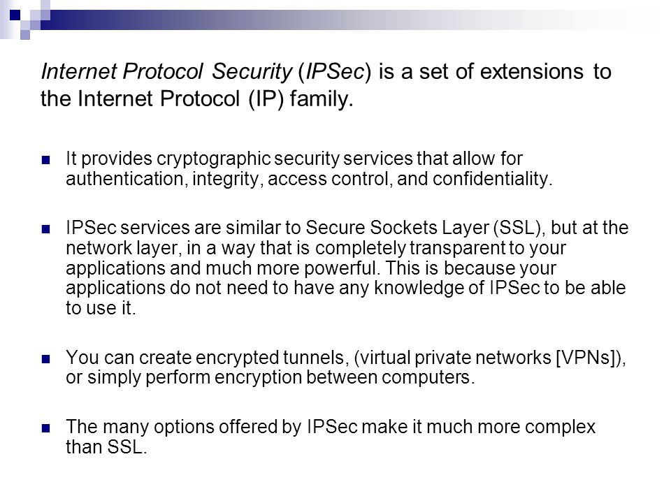 Internet Protocol Security (IPSec) is a set of extensions to the Internet Protocol (IP) family.
