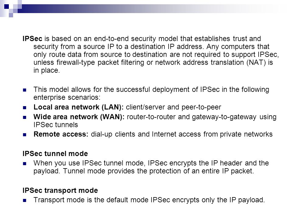 IPSec is based on an end-to-end security model that establishes trust and security from a source IP to a destination IP address. Any computers that only route data from source to destination are not required to support IPSec, unless firewall-type packet filtering or network address translation (NAT) is in place.