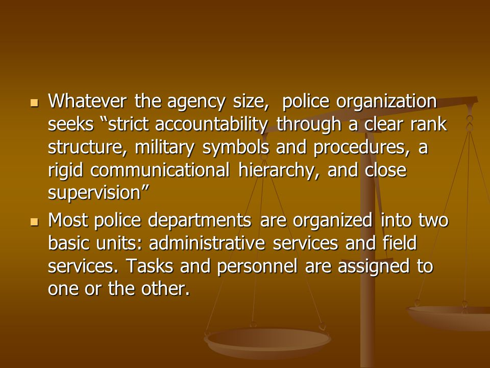 Whatever the agency size, police organization seeks strict accountability through a clear rank structure, military symbols and procedures, a rigid communicational hierarchy, and close supervision