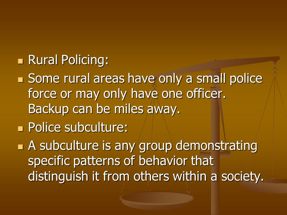 Rural Policing: Some rural areas have only a small police force or may only have one officer. Backup can be miles away.
