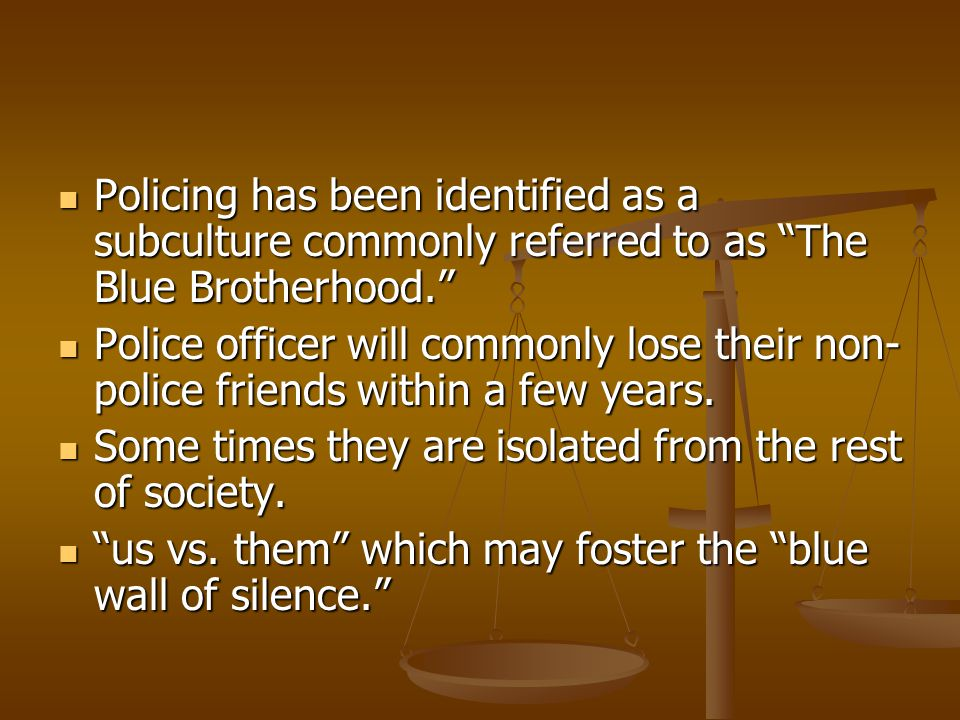Policing has been identified as a subculture commonly referred to as The Blue Brotherhood.