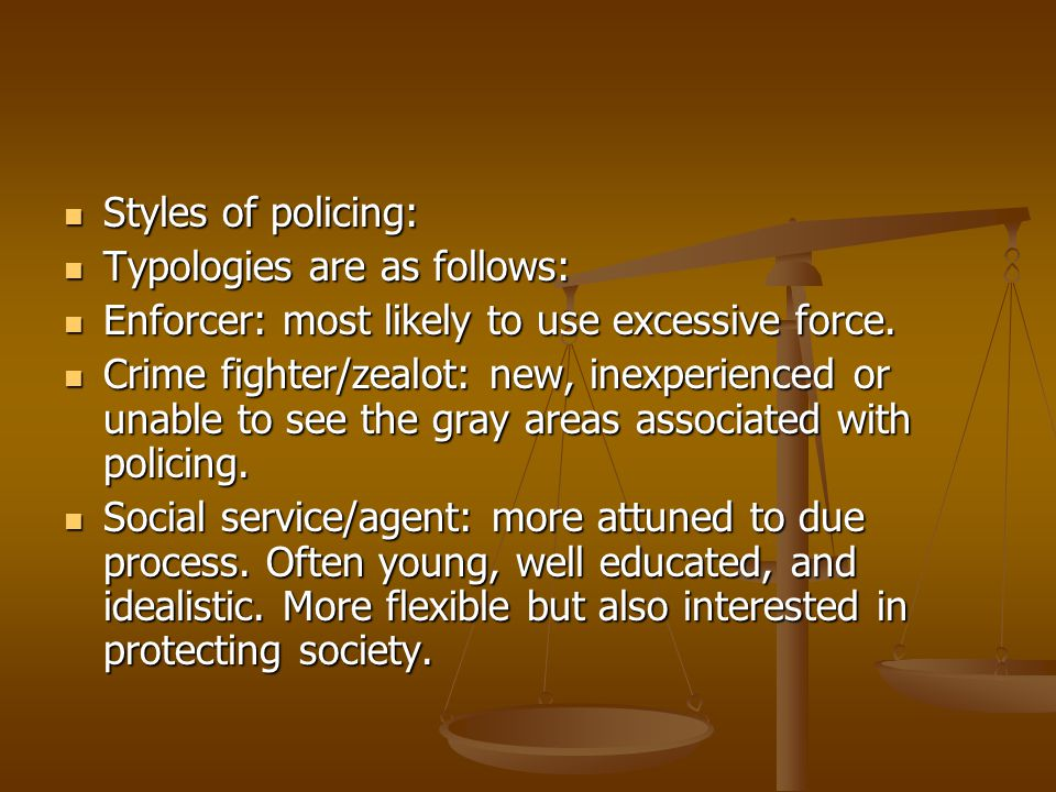 Styles of policing: Typologies are as follows: Enforcer: most likely to use excessive force.