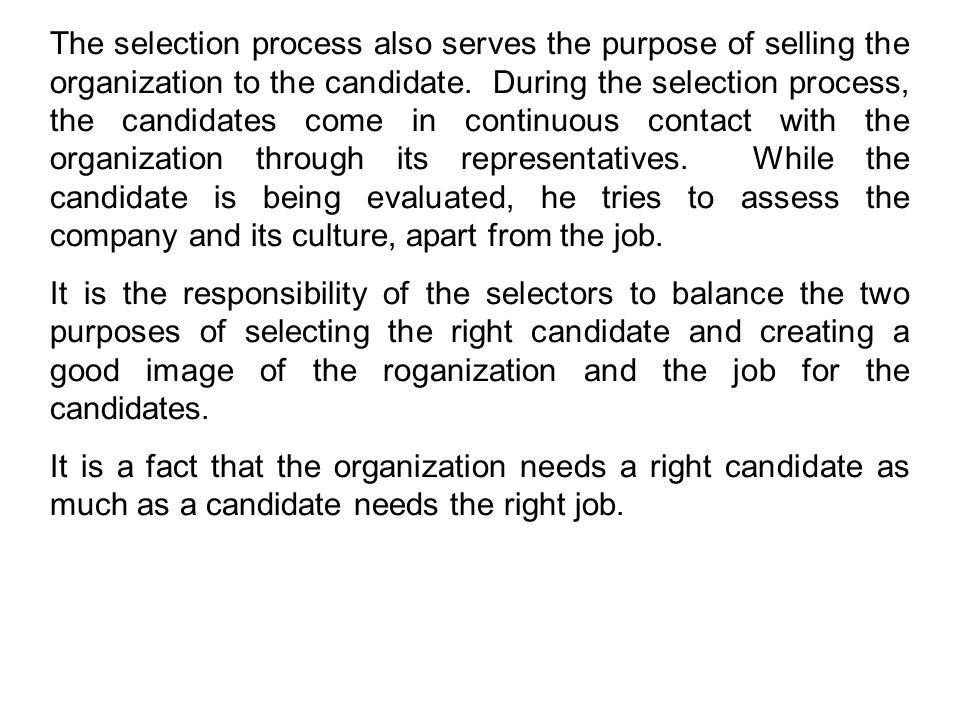 The selection process also serves the purpose of selling the organization to the candidate. During the selection process, the candidates come in continuous contact with the organization through its representatives. While the candidate is being evaluated, he tries to assess the company and its culture, apart from the job.