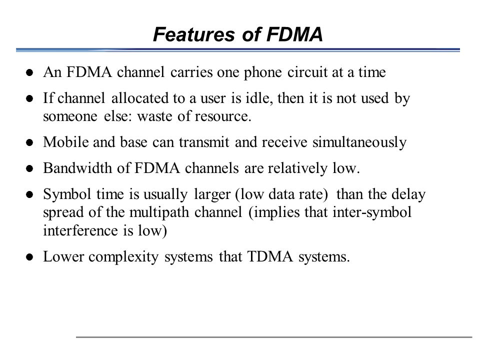 Features of FDMA An FDMA channel carries one phone circuit at a time
