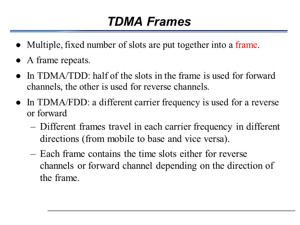 TDMA Frames Multiple, fixed number of slots are put together into a frame. A frame repeats.