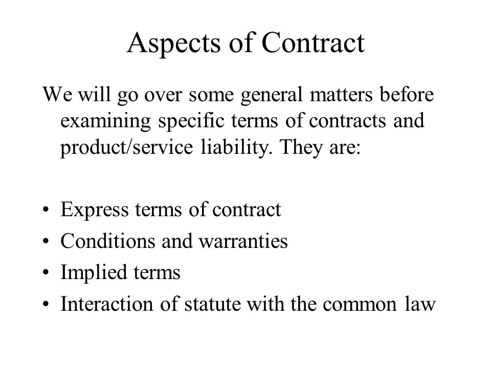 Aspects of Contract We will go over some general matters before examining specific terms of contracts and product/service liability. They are: