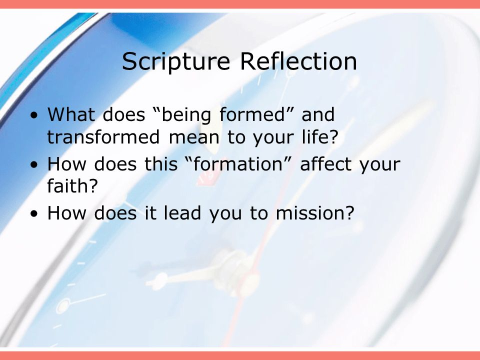 Scripture Reflection What does being formed and transformed mean to your life How does this formation affect your faith