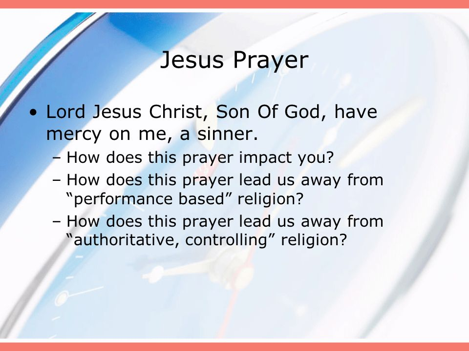 Jesus Prayer Lord Jesus Christ, Son Of God, have mercy on me, a sinner. How does this prayer impact you