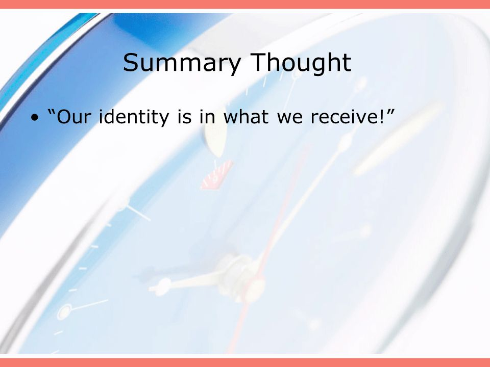 Summary Thought Our identity is in what we receive! B