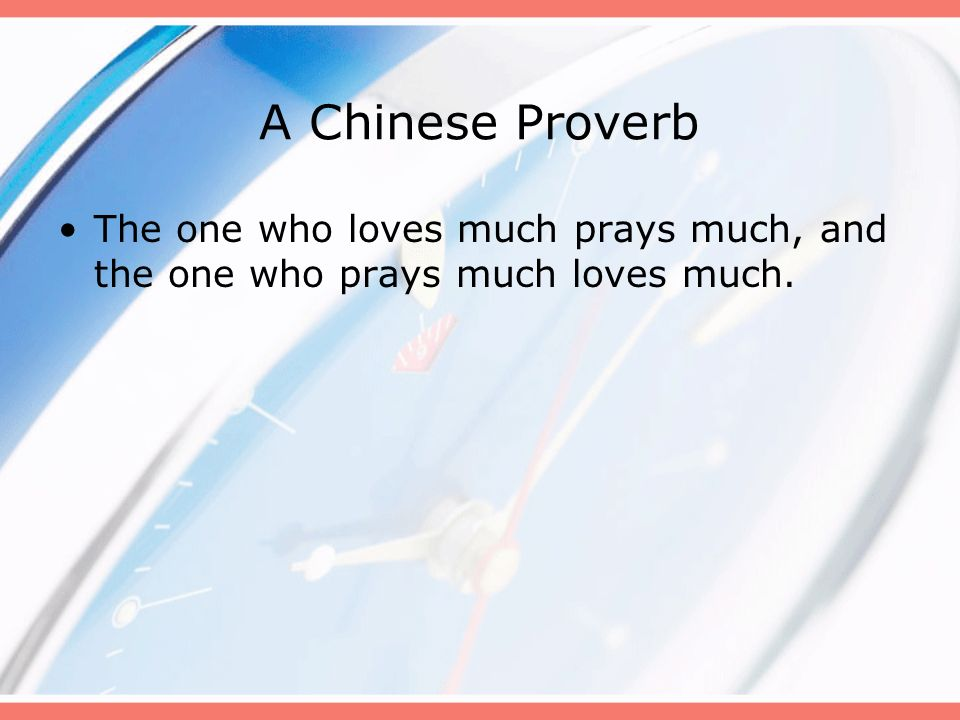 A Chinese Proverb The one who loves much prays much, and the one who prays much loves much. B