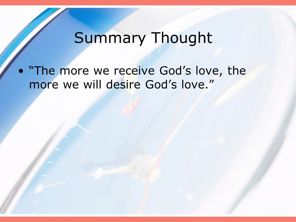 Summary Thought The more we receive God's love, the more we will desire God's love. B
