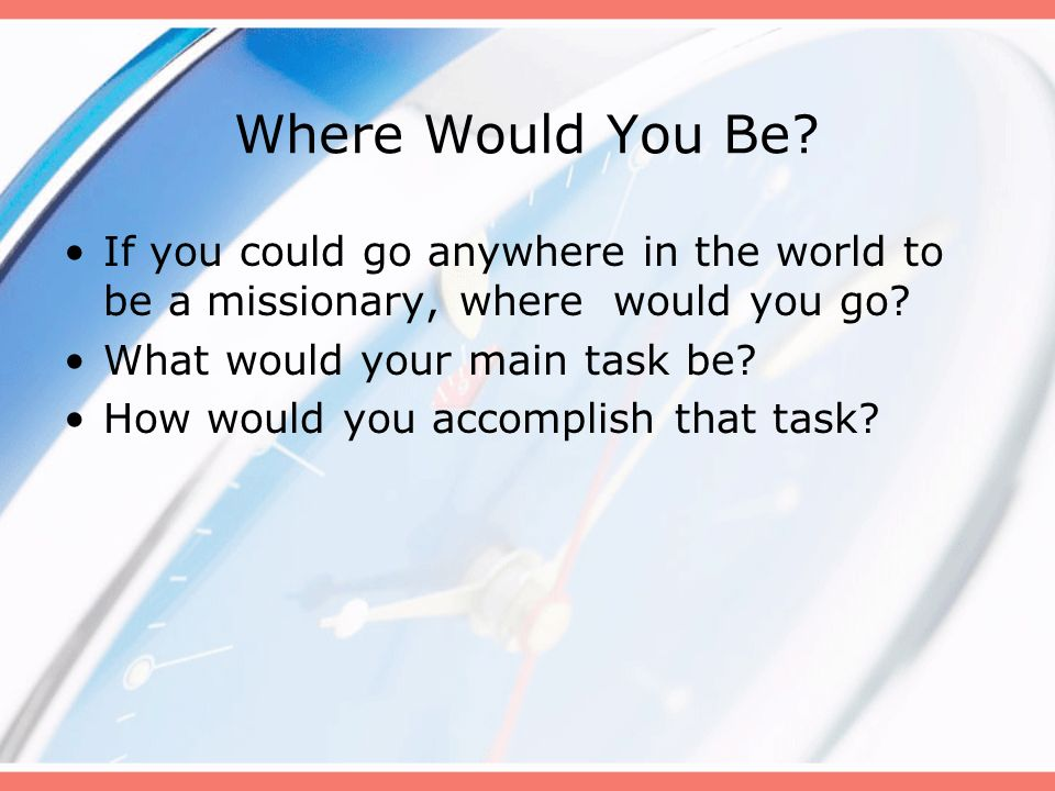 Where Would You Be If you could go anywhere in the world to be a missionary, where would you go What would your main task be