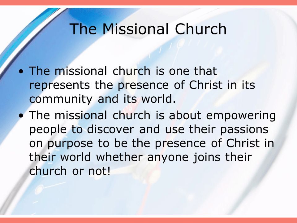 The Missional Church The missional church is one that represents the presence of Christ in its community and its world.