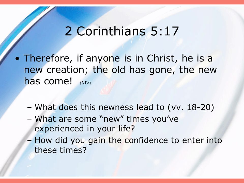 2 Corinthians 5:17 Therefore, if anyone is in Christ, he is a new creation; the old has gone, the new has come! (NIV)