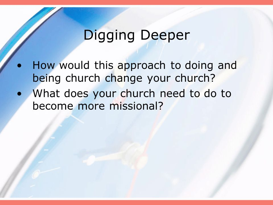 Digging Deeper How would this approach to doing and being church change your church What does your church need to do to become more missional