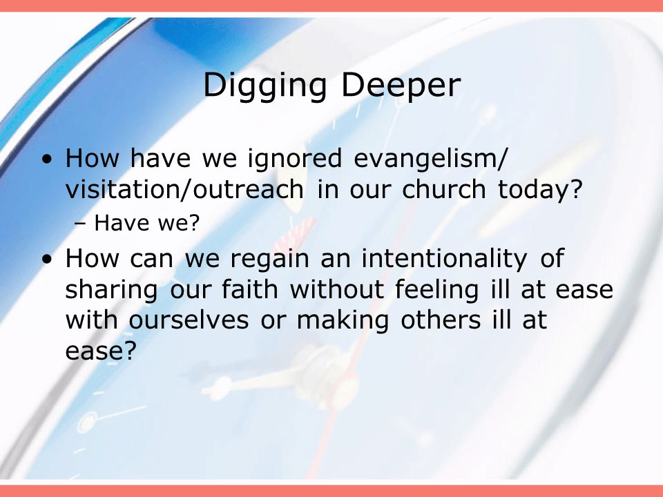 Digging Deeper How have we ignored evangelism/ visitation/outreach in our church today Have we