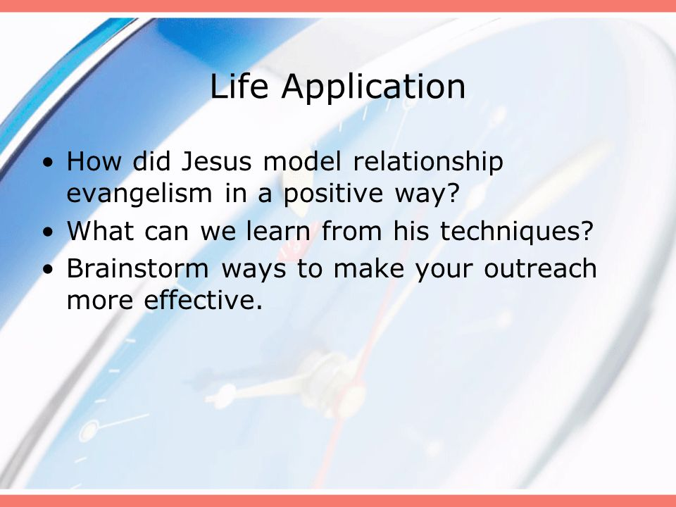 Life Application How did Jesus model relationship evangelism in a positive way What can we learn from his techniques
