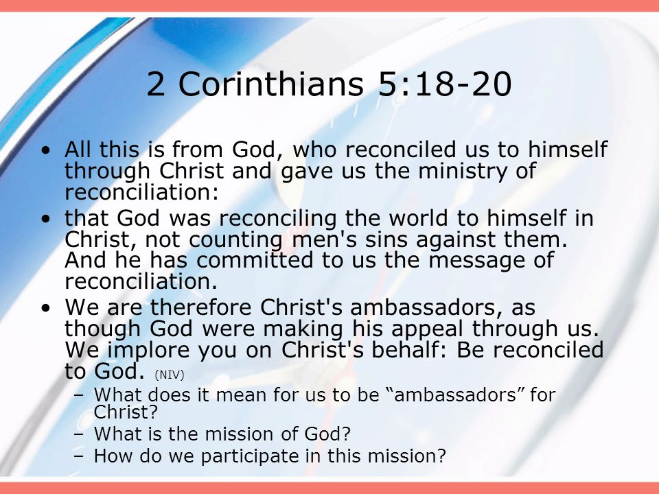 2 Corinthians 5:18-20 All this is from God, who reconciled us to himself through Christ and gave us the ministry of reconciliation:
