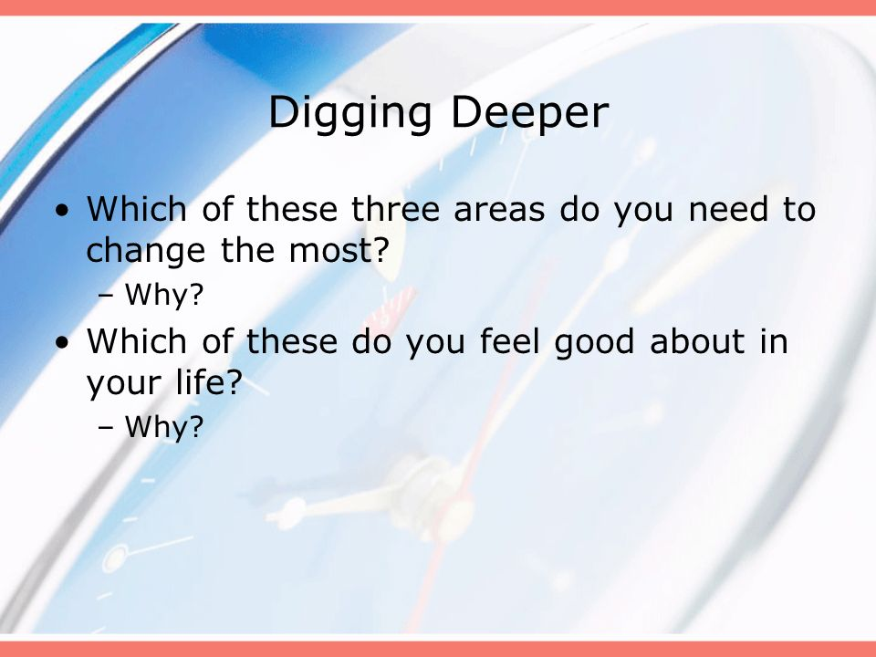 Digging Deeper Which of these three areas do you need to change the most Why Which of these do you feel good about in your life
