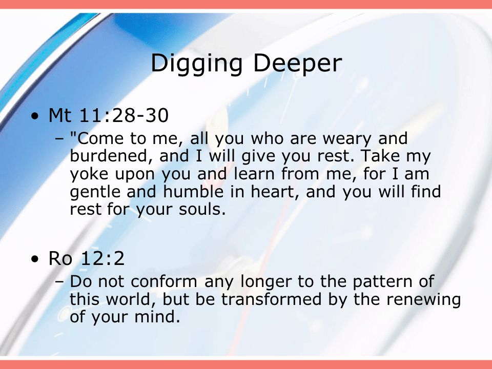 Digging Deeper Mt 11:28-30 Ro 12:2