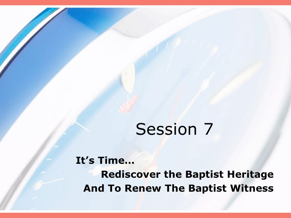 Session 7 It's Time… Rediscover the Baptist Heritage