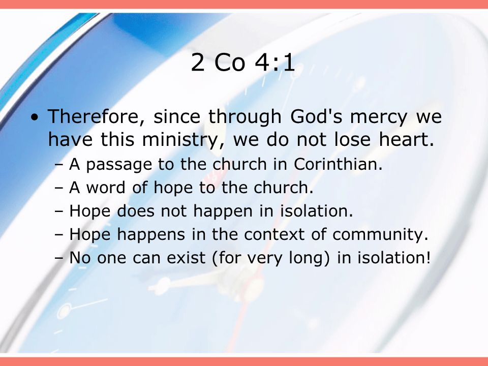 2 Co 4:1 Therefore, since through God s mercy we have this ministry, we do not lose heart. A passage to the church in Corinthian.