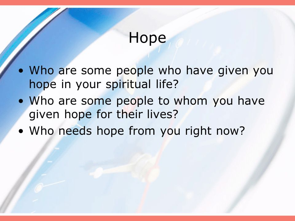 Hope Who are some people who have given you hope in your spiritual life Who are some people to whom you have given hope for their lives